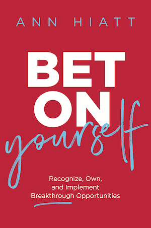 Bet on Yourself: Recognize, Own, and Implement Breakthrough Opportunities - Ann Hiatt