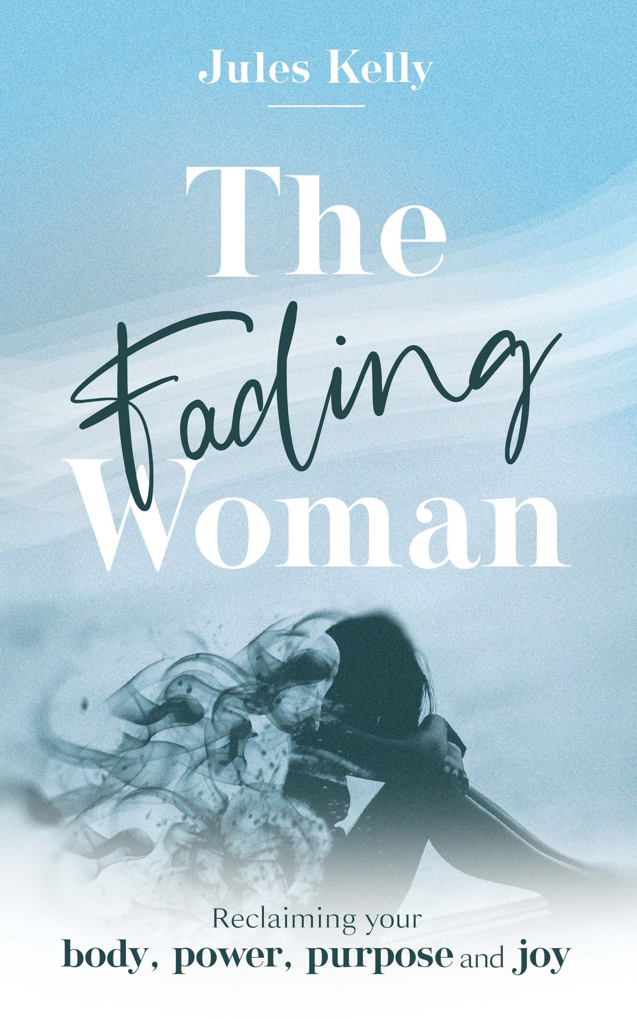 The Fading Woman: Reclaiming your body, power, purpose and joy - Jules Kelly